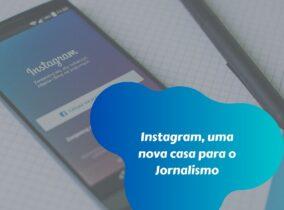 Instagram, uma nova casa para o Jornalismo