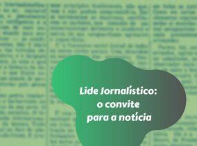 Lide Jornalístico: o convite para a notícia