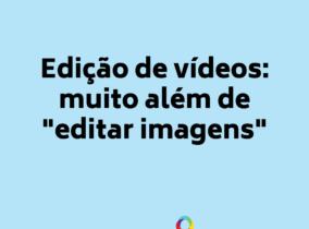 Edição de vídeos: muito além de editar imagens
