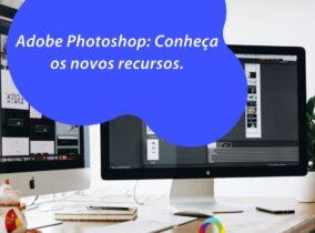 Adobe Photoshop: Conheça os novos recursos.
